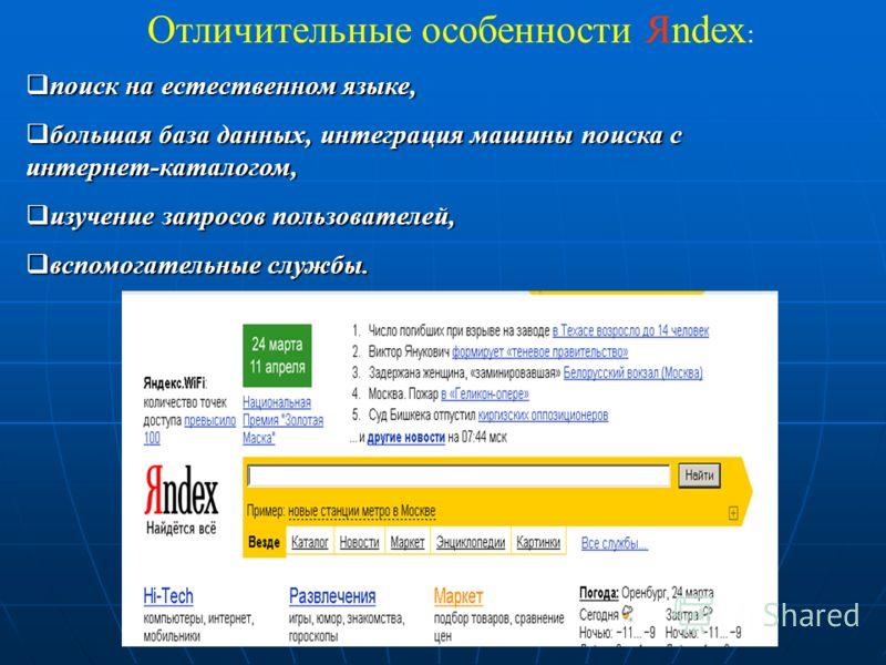 Отличительные особенности Яndex : поиск на естественном языке, большая база данных, интеграция машины поиска с интернет-каталогом, изучение запросов пользователей, вспомогательные службы.