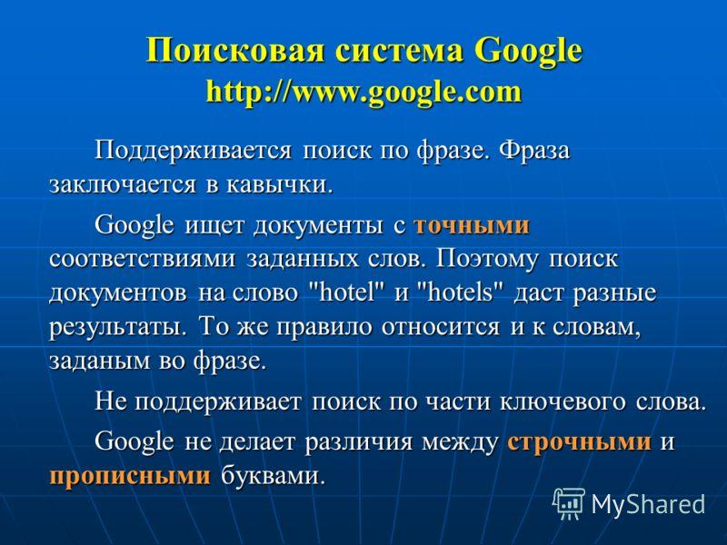 Поддерживается поиск по фразе. Фраза заключается в кавычки. Google ищет документы с точными соответствиями заданных слов. Поэтому поиск документов на слово