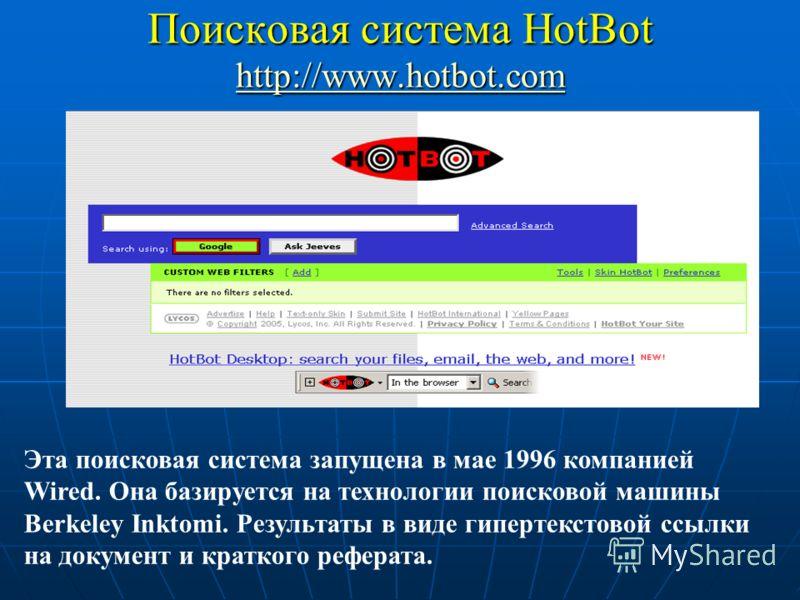 Поисковая сиcтема HotBot http://www.hotbot.com http://www.hotbot.com Эта поисковая система запущена в мае 1996 компанией Wired. Она базируется на технологии поисковой машины Berkeley Inktomi. Результаты в виде гипертекстовой ссылки на документ и крат
