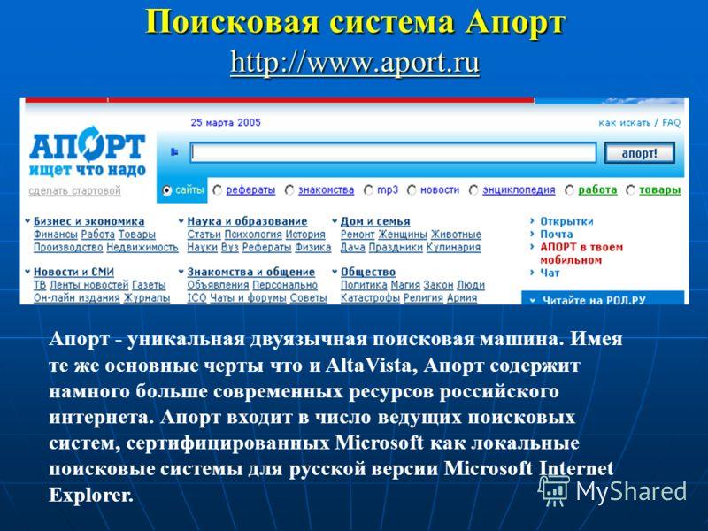 Поисковая система Апорт http://www.aport.ru http://www.aport.ru Апорт - уникальная двуязычная поисковая машина. Имея те же основные черты что и AltaVista, Апорт содержит намного больше современных ресурсов российского интернета. Апорт входит в число