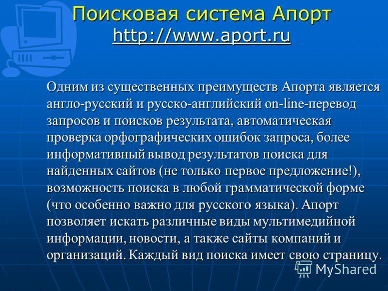 Поисковая система Апорт http://www.aport.ru http://www.aport.ru Одним из существенных преимуществ Апорта является англо-русский и русско-английский on-line-перевод запросов и поисков результата, автоматическая проверка орфографических ошибок запроса,