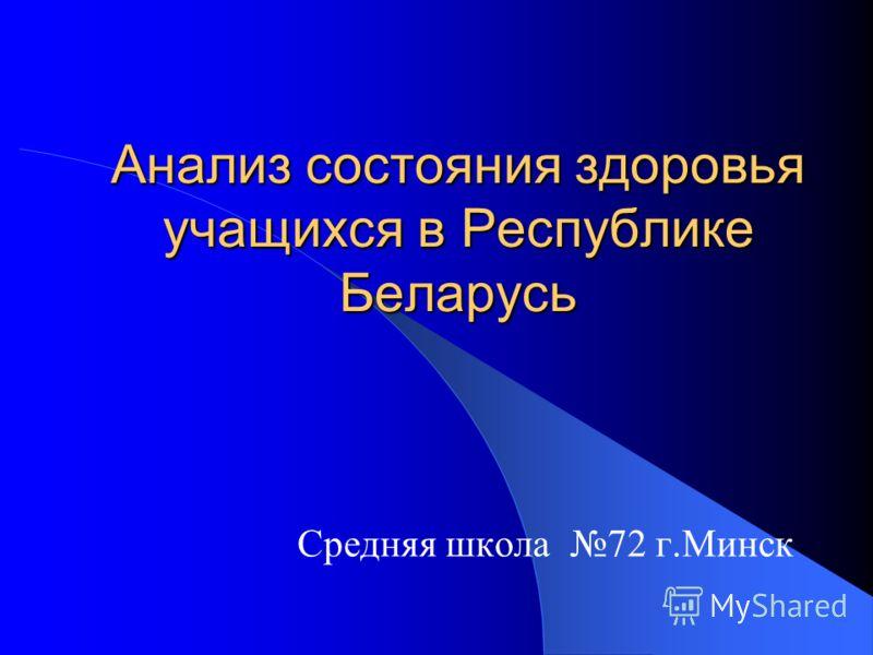 Анализ состояния здоровья учащихся в Республике Беларусь Средняя школа 72 г.Минск