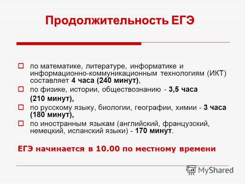 Продолжительность ЕГЭ по математике, литературе, информатике и информационно-коммуникационным технологиям (ИКТ) составляет 4 часа (240 минут), по физике, истории, обществознанию - 3,5 часа (210 минут), по русскому языку, биологии, географии, химии -