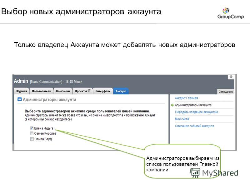 Выбор новых администраторов аккаунта Только владелец Аккаунта может добавлять новых администраторов Администраторов выбираем из списка пользователей Главной компании