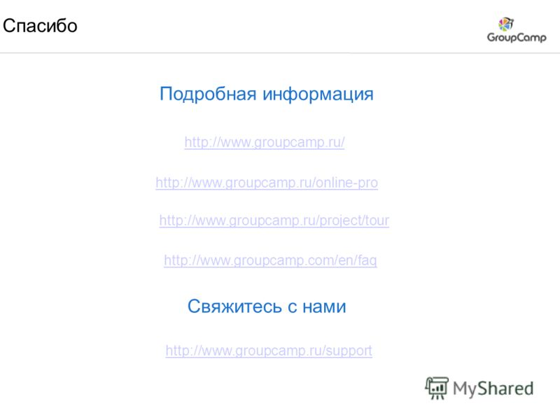 Спасибо http://www.groupcamp.ru/ http://www.groupcamp.ru/online-pro Подробная информация http://www.groupcamp.ru/project/tour http://www.groupcamp.com/en/faq Свяжитесь с нами http://www.groupcamp.ru/support