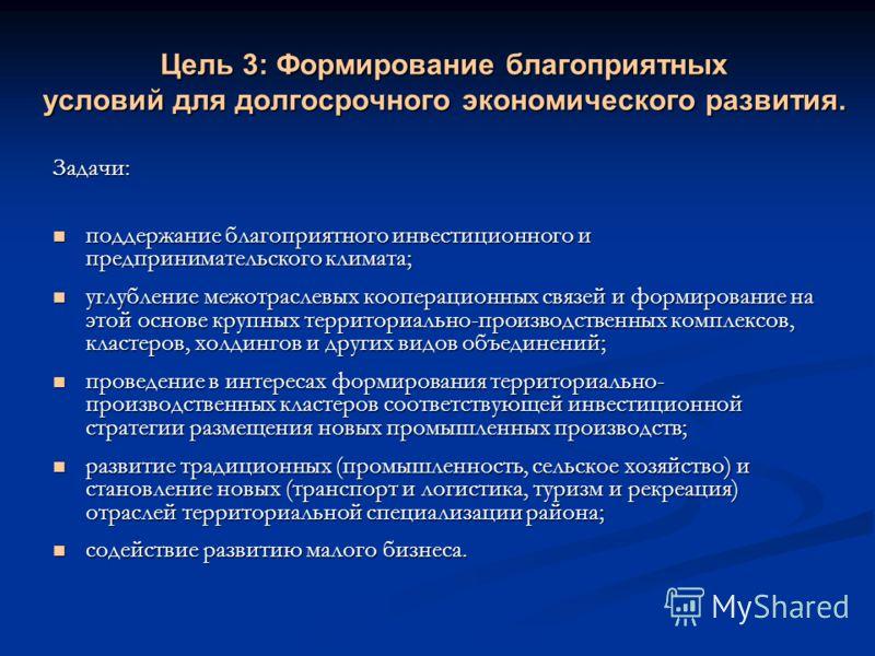 Цель 3: Формирование благоприятных условий для долгосрочного экономического развития. Задачи: поддержание благоприятного инвестиционного и предпринимательского климата; поддержание благоприятного инвестиционного и предпринимательского климата; углубл