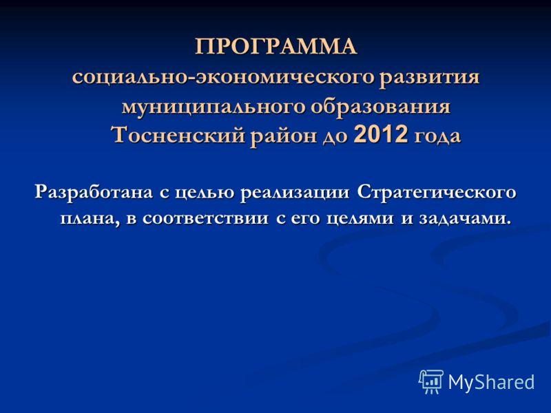ПРОГРАММА социально-экономического развития муниципального образования Тосненский район до 2012 года Разработана с целью реализации Стратегического плана, в соответствии с его целями и задачами.