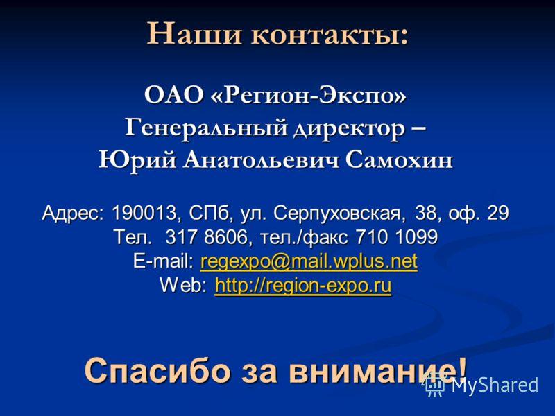 Наши контакты: ОАО «Регион-Экспо» Генеральный директор – Юрий Анатольевич Самохин Адрес: 190013, СПб, ул. Серпуховская, 38, оф. 29 Тел. 317 8606, тел./факс 710 1099 E-mail: regexpo@mail.wplus.net regexpo@mail.wplus.net Web:http://region-expo.ru http: