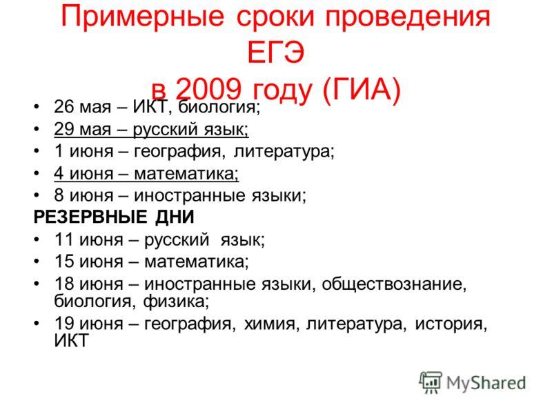 Примерные сроки проведения ЕГЭ в 2009 году (ГИА) 26 мая – ИКТ, биология; 29 мая – русский язык; 1 июня – география, литература; 4 июня – математика; 8 июня – иностранные языки; РЕЗЕРВНЫЕ ДНИ 11 июня – русский язык; 15 июня – математика; 18 июня – ино