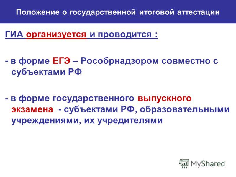 Положение о государственной итоговой аттестации ГИА организуется и проводится : - в форме ЕГЭ – Рособрнадзором совместно с субъектами РФ - в форме государственного выпускного экзамена - субъектами РФ, образовательными учреждениями, их учредителями