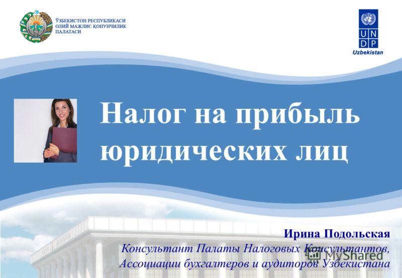 Налог на прибыль юридических лиц Ирина Подольская Консультант Палаты Налоговых Консультантов, Ассоциации бухгалтеров и аудиторов Узбекистана