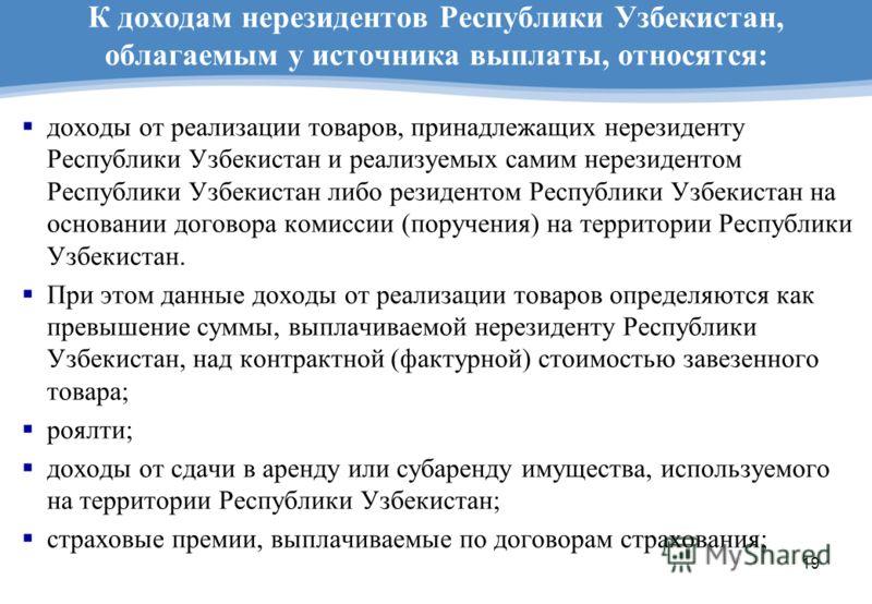 19 К доходам нерезидентов Республики Узбекистан, облагаемым у источника выплаты, относятся: доходы от реализации товаров, принадлежащих нерезиденту Республики Узбекистан и реализуемых самим нерезидентом Республики Узбекистан либо резидентом Республик