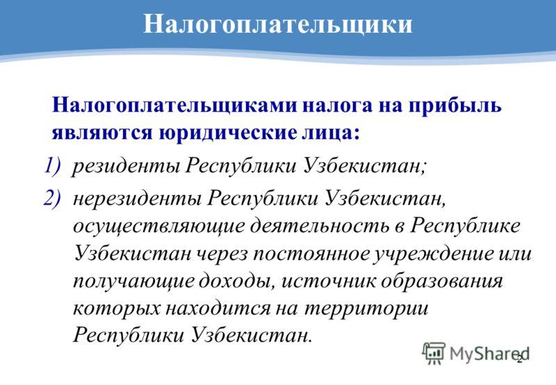 2 Налогоплательщики Налогоплательщиками налога на прибыль являются юридические лица: 1)резиденты Республики Узбекистан; 2)нерезиденты Республики Узбекистан, осуществляющие деятельность в Республике Узбекистан через постоянное учреждение или получающи