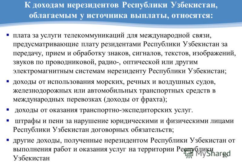20 К доходам нерезидентов Республики Узбекистан, облагаемым у источника выплаты, относятся: плата за услуги телекоммуникаций для международной связи, предусматривающие плату резидентами Республики Узбекистан за передачу, прием и обработку знаков, сиг
