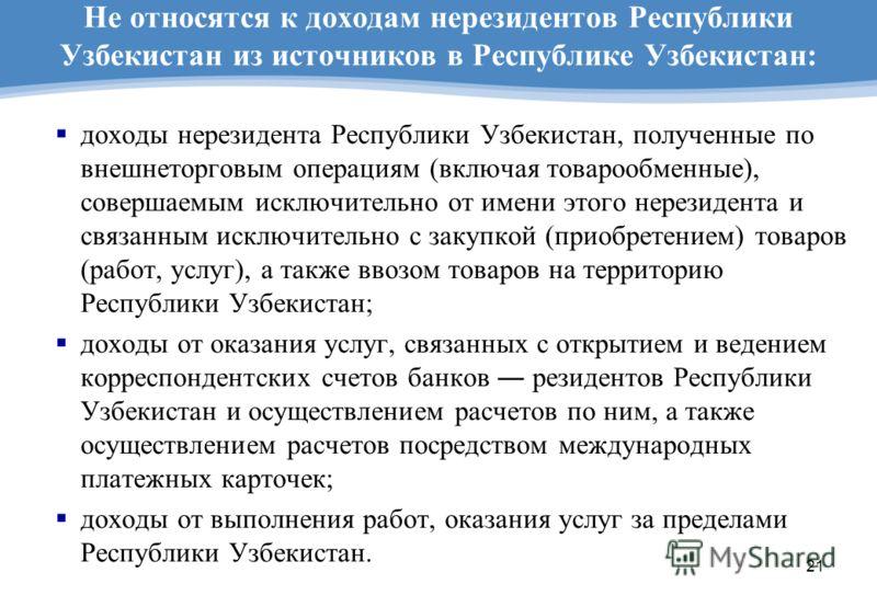 21 Не относятся к доходам нерезидентов Республики Узбекистан из источников в Республике Узбекистан: доходы нерезидента Республики Узбекистан, полученные по внешнеторговым операциям (включая товарообменные), совершаемым исключительно от имени этого не