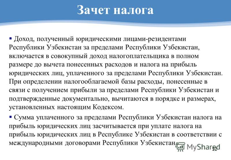 22 Зачет налога Доход, полученный юридическими лицами-резидентами Республики Узбекистан за пределами Республики Узбекистан, включается в совокупный доход налогоплательщика в полном размере до вычета понесенных расходов и налога на прибыль юридических