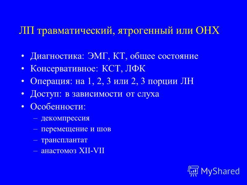 ЛП травматический, ятрогенный или ОНХ Диагностика: ЭМГ, КТ, общее состояние Консервативное: КСТ, ЛФК Операция: на 1, 2, 3 или 2, 3 порции ЛН Доступ: в зависимости от слуха Особенности: –декомпрессия –перемещение и шов –трансплантат –анастомоз XII-VII
