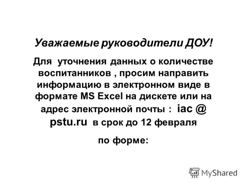 Уважаемые руководители ДОУ! Для уточнения данных о количестве воспитанников, просим направить информацию в электронном виде в формате MS Excel на дискете или на адрес электронной почты : iac @ pstu.ru в срок до 12 февраля по форме: