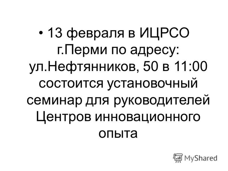 13 февраля в ИЦРСО г.Перми по адресу: ул.Нефтянников, 50 в 11:00 состоится установочный семинар для руководителей Центров инновационного опыта