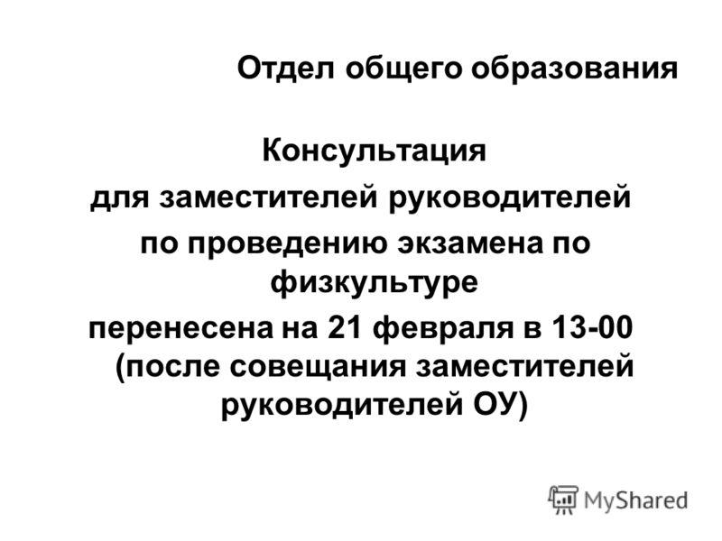 Отдел общего образования Консультация для заместителей руководителей по проведению экзамена по физкультуре перенесена на 21 февраля в 13-00 (после совещания заместителей руководителей ОУ)