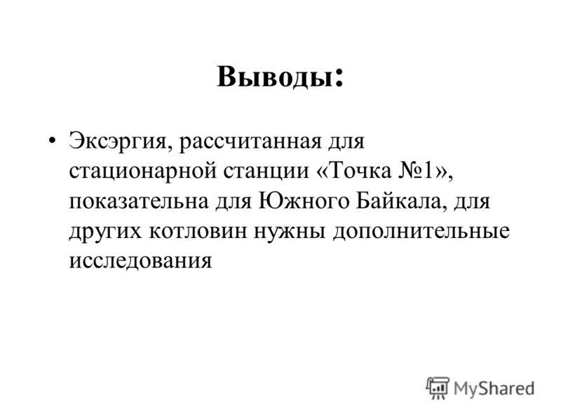 Выводы : Эксэргия, рассчитанная для стационарной станции «Точка 1», показательна для Южного Байкала, для других котловин нужны дополнительные исследования