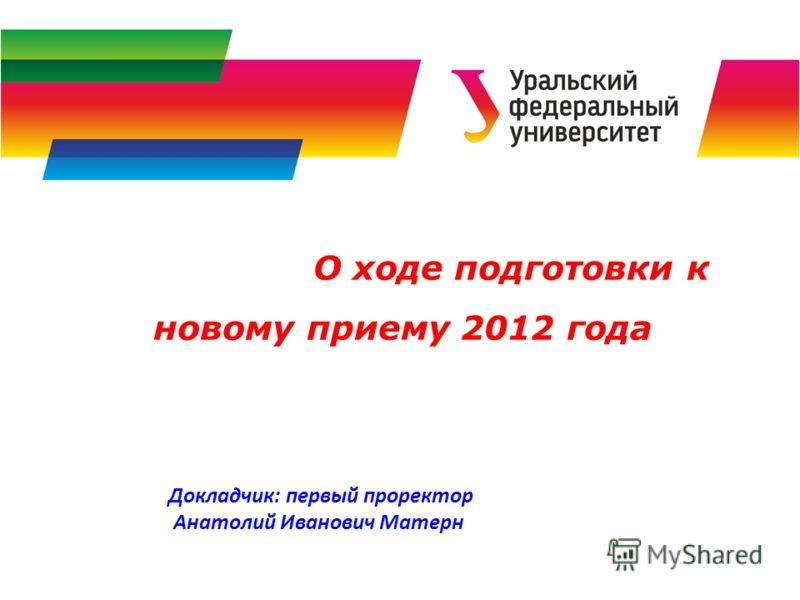 О ходе подготовки к новому приему 2012 года Докладчик: первый проректор Анатолий Иванович Матерн