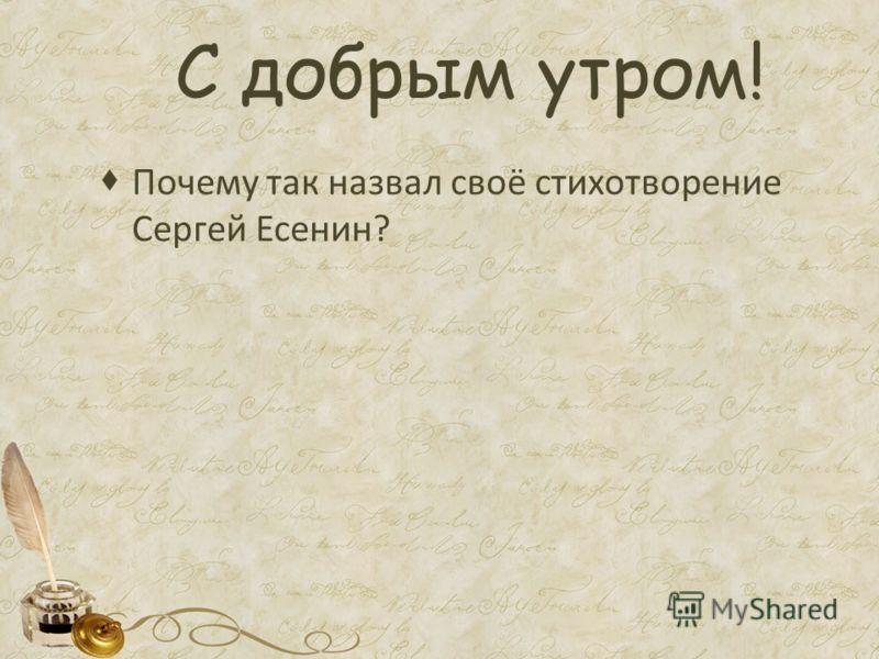 С добрым утром! Почему так назвал своё стихотворение Сергей Есенин?