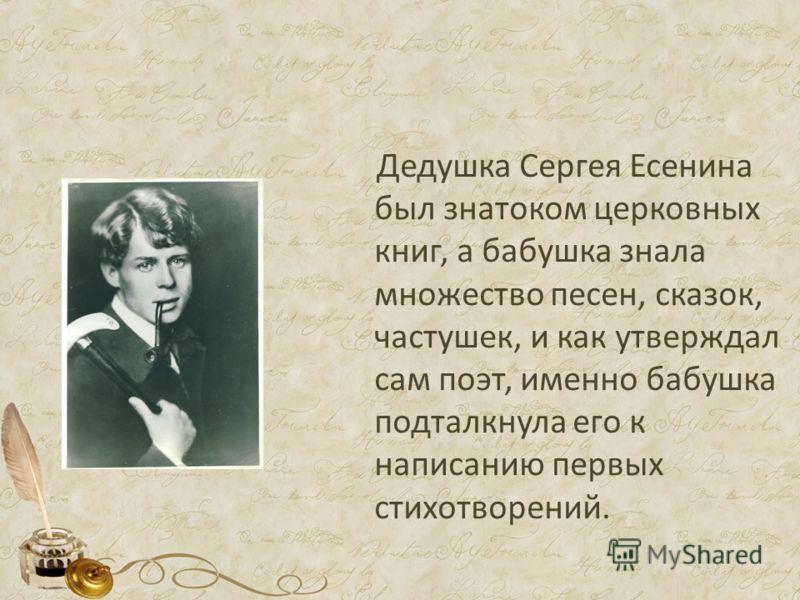 Дедушка Сергея Есенина был знатоком церковных книг, а бабушка знала множество песен, сказок, частушек, и как утверждал сам поэт, именно бабушка подтолкнула его к написанию первых стихотворений.