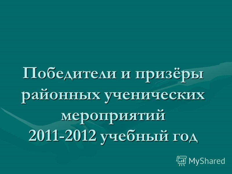 Победители и призёры районных ученических мероприятий 2011-2012 учебный год