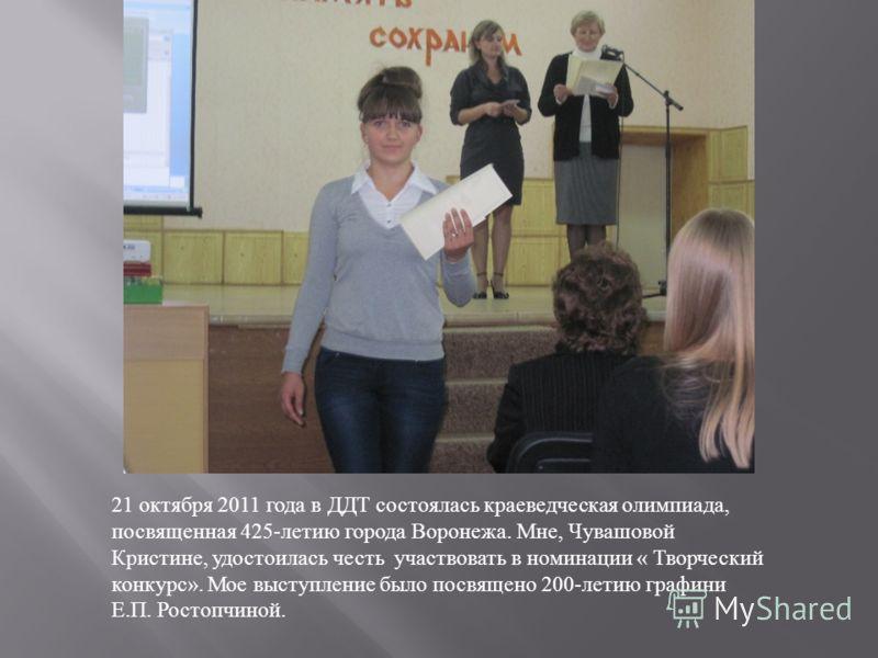 21 октября 2011 года в ДДТ состоялась краеведческая олимпиада, посвященная 425- летию города Воронежа. Мне, Чувашовой Кристине, удостоилась честь участвовать в номинации « Творческий конкурс ». Мое выступление было посвящено 200- летию графини Е. П.