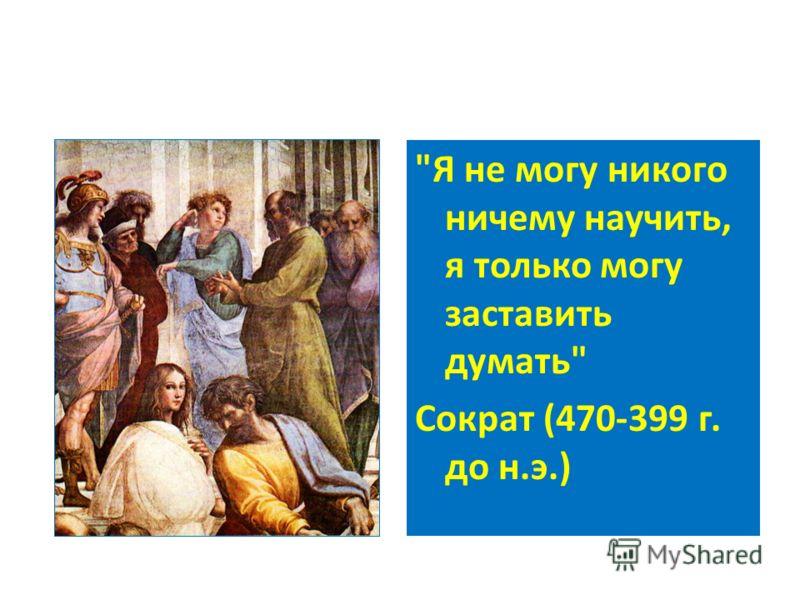 Я не могу никого ничему научить, я только могу заставить думать Сократ (470-399 г. до н.э.)