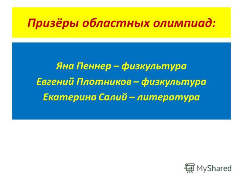 Призёры областных олимпиад: Яна Пеннер – физкультура Евгений Плотников – физкультура Екатерина Салий – литература