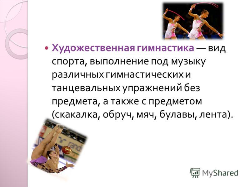 Художественная гимнастика вид спорта, выполнение под музыку различных гимнастических и танцевальных упражнений без предмета, а также с предметом ( скакалка, обруч, мяч, булавы, лента ).