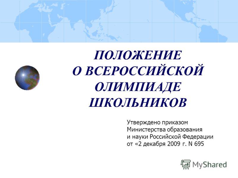 ПОЛОЖЕНИЕ О ВСЕРОССИЙСКОЙ ОЛИМПИАДЕ ШКОЛЬНИКОВ Утверждено приказом Министерства образования и науки Российской Федерации от «2 декабря 2009 г. N 695