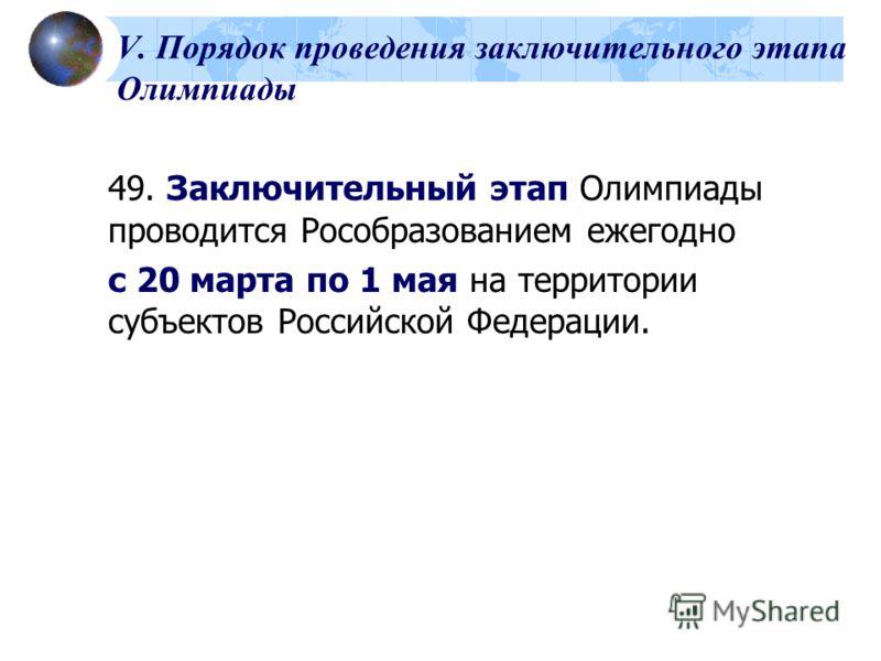 V. Порядок проведения заключительного этапа Олимпиады 49. Заключительный этап Олимпиады проводится Рособразованием ежегодно с 20 марта по 1 мая на территории субъектов Российской Федерации.