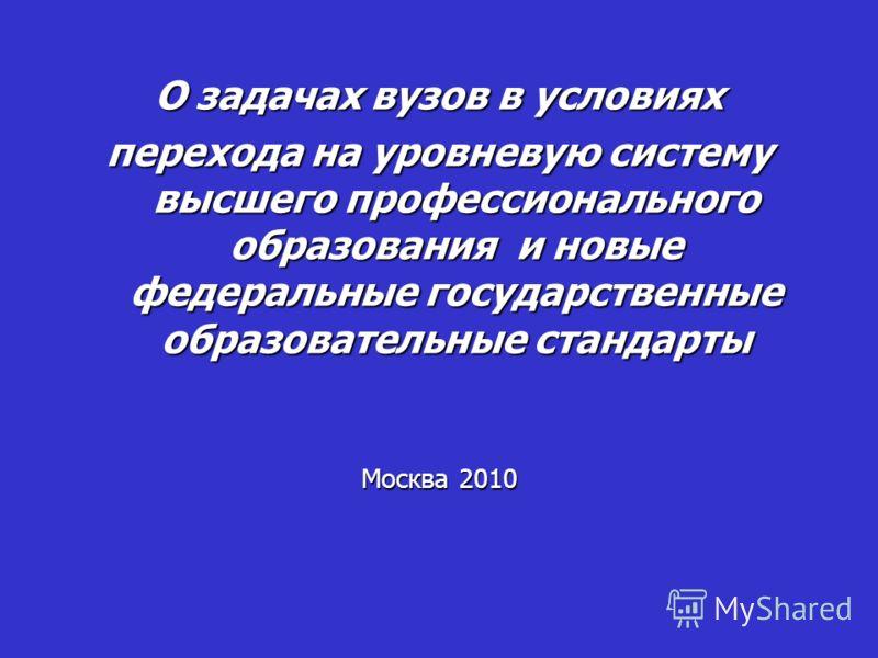 О задачах вузов в условиях перехода на уровневую систему высшего профессионального образования и новые федеральные государственные образовательные стандарты Москва 2010