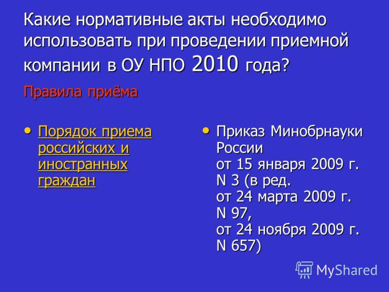 Какие нормативные акты необходимо использовать при проведении приемной компании в ОУ НПО 2010 года? Правила приёма Порядок приема российских и иностранных граждан Порядок приема российских и иностранных граждан Порядок приема российских и иностранных