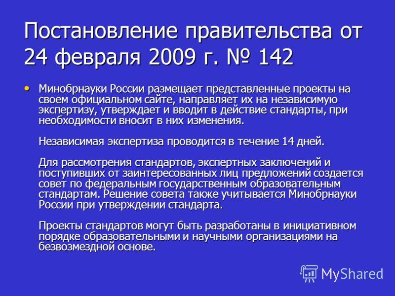 Постановление правительства от 24 февраля 2009 г. 142 Минобрнауки России размещает представленные проекты на своем официальном сайте, направляет их на независимую экспертизу, утверждает и вводит в действие стандарты, при необходимости вносит в них из