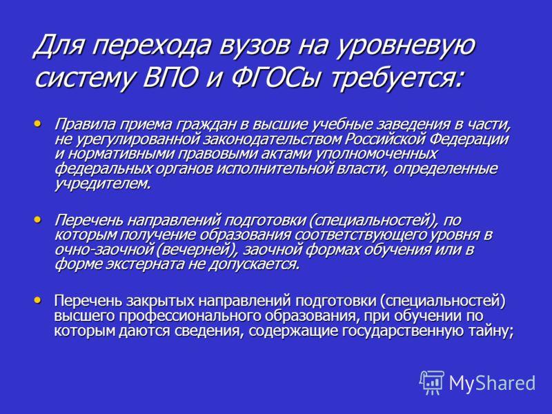 Для перехода вузов на уровневую систему ВПО и ФГОСы требуется: Правила приема граждан в высшие учебные заведения в части, не урегулированной законодательством Российской Федерации и нормативными правовыми актами уполномоченных федеральных органов исп