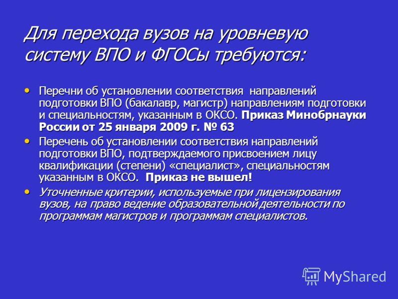 Для перехода вузов на уровневую систему ВПО и ФГОСы требуются: Перечни об установлении соответствия направлений подготовки ВПО (бакалавр, магистр) направлениям подготовки и специальностям, указанным в ОКСО. Приказ Минобрнауки России от 25 января 2009