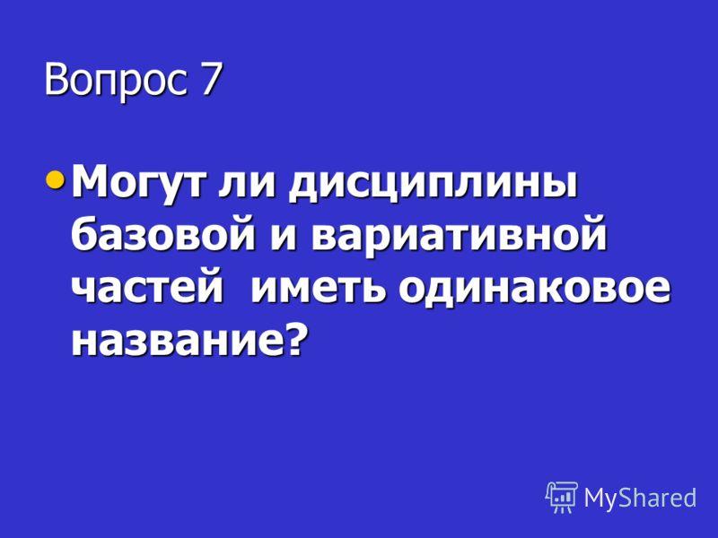 Вопрос 7 Могут ли дисциплины базовой и вариативной частей иметь одинаковое название? Могут ли дисциплины базовой и вариативной частей иметь одинаковое название?