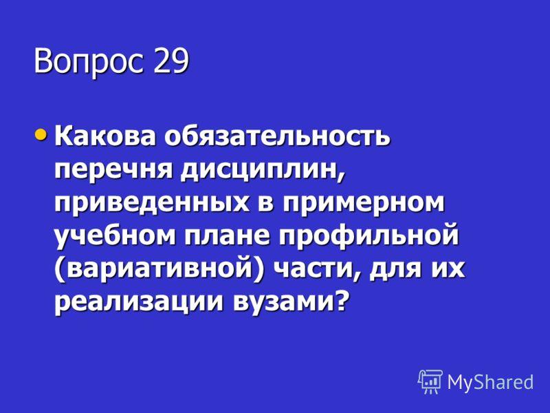 Вопрос 29 Какова обязательность перечня дисциплин, приведенных в примерном учебном плане профильной (вариативной) части, для их реализации вузами? Какова обязательность перечня дисциплин, приведенных в примерном учебном плане профильной (вариативной)