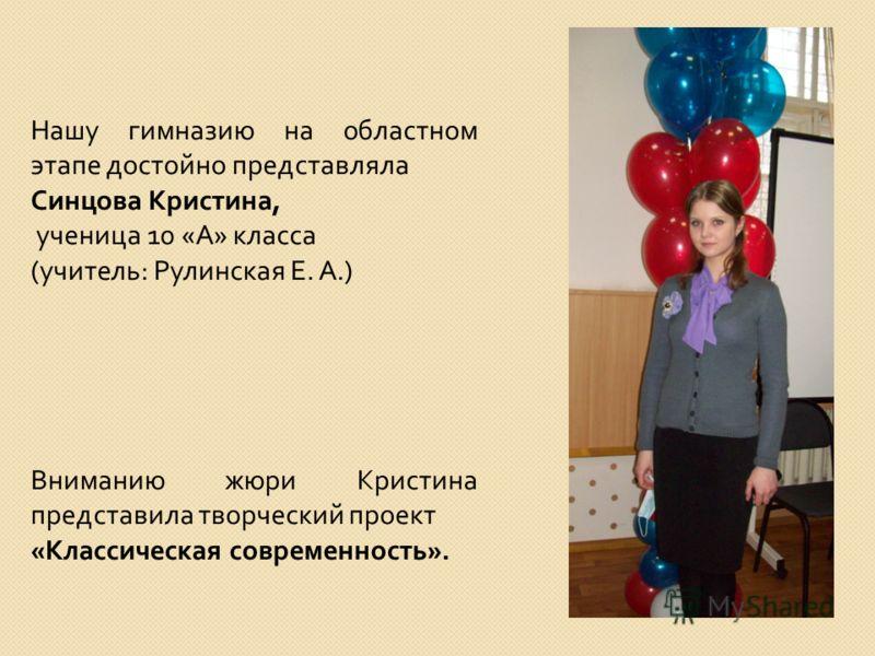 Нашу гимназию на областном этапе достойно представляла Синцова Кристина, ученица 10 « А » класса ( учитель : Рулинская Е. А.) Вниманию жюри Кристина представила творческий проект « Классическая современность ».