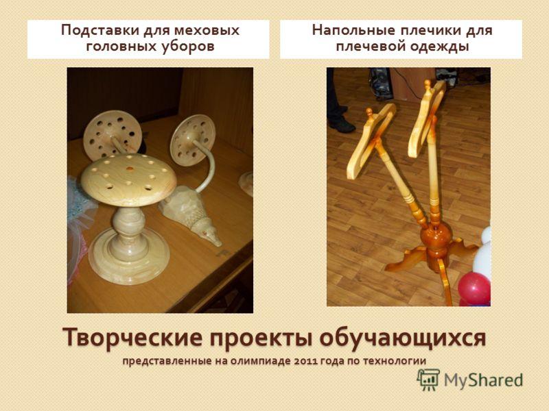 Творческие проекты обучающихся представленные на олимпиаде 2011 года по технологии Подставки для меховых головных уборов Напольные плечики для плечевой одежды