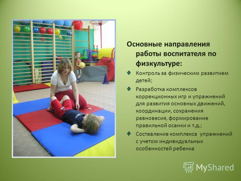 Основные направления работы воспитателя по физкультуре: Контроль за физическим развитием детей; Разработка комплексов коррекционных игр и упражнений для развития основных движений, координации, сохранения равновесия, формирование правильной осанки и