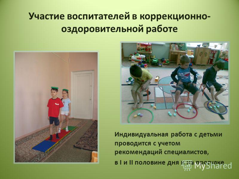 Участие воспитателей в коррекционно- оздоровительной работе Индивидуальная работа с детьми проводится с учетом рекомендаций специалистов, в I и II половине дня и на прогулке