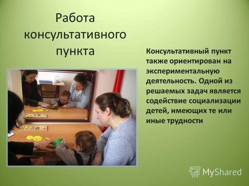 Работа консультативного пункта Консультативный пункт также ориентирован на экспериментальную деятельность. Одной из решаемых задач является содействие социализации детей, имеющих те или иные трудности