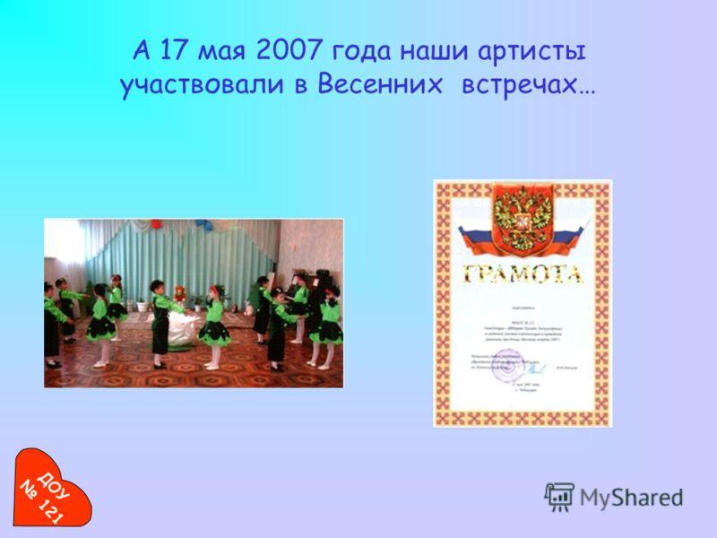 А 17 мая 2007 года наши артисты участвовали в Весенних встречах… ДОУ 121