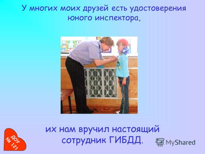 У многих моих друзей есть удостоверения юного инспектора, их нам вручил настоящий сотрудник ГИБДД. ДОУ 121