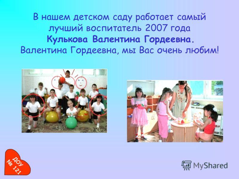 В нашем детском саду работает самый лучший воспитатель 2007 года Кулькова Валентина Гордеевна. Валентина Гордеевна, мы Вас очень любим! ДОУ 121
